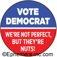 Vote Democrat We're not perfect, but they're nuts!
