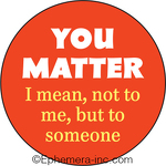 You matter  I mean not to me, but to someone.