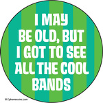 I may be old, but I got to see all the cool bands.
