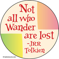 """Not all who wander are lost."" -JRR Tolkien"