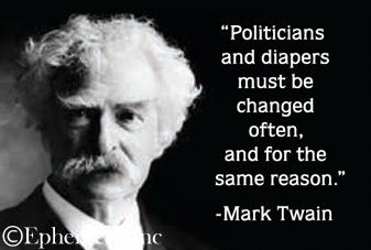 """Politicians and diapers must be changed often, and for the same reason."" -Mark Twain"