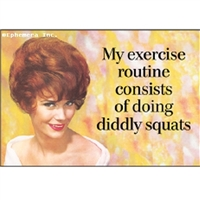 My exercise routine consists of doing diddly squats