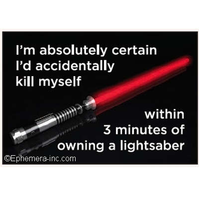 I'm absolutely certain I'd accidentally kill myself within 3 minutes of owning a lightsaber
