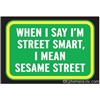When I say I'm street smart, I mean Sesame Street