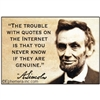 """The trouble with quotes on the internet is that you never know if they are genuine."" A. Lincoln"