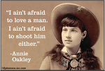 """I ain't afraid to love a  man. I ain't afraid to shoot him either."" - Annie Oakley"