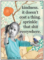 Kindness it doesn't cost a thing. Sprinkle that shit everywhere.