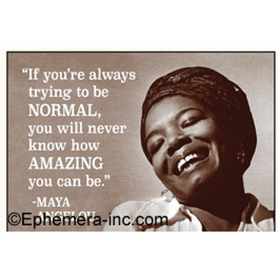 """If you're always trying to be normal, you will never know how amazing you can me."" - Maya Angelou"