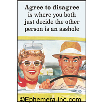 Agree to disagree is where you both just decide the other person is an asshole