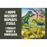 I hope history repeats itself. I really want a dinosaur.