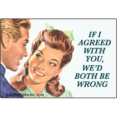 If I agreed with you, we'd both be wrong
