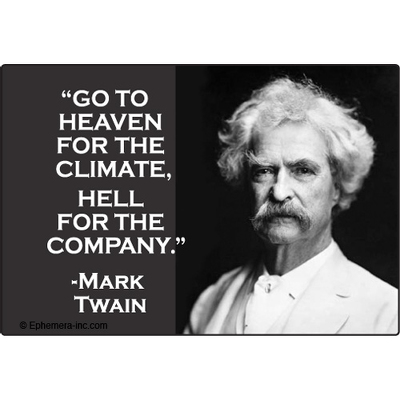 """Go to heaven for the climate, Hell for the company."" - Mark Twain"