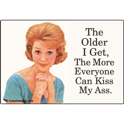 The older I get the more everyone can kiss my ass.