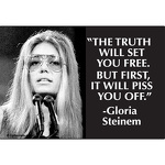 """The truth will set you free. But first, it will piss you off."" - Gloria Steinem."