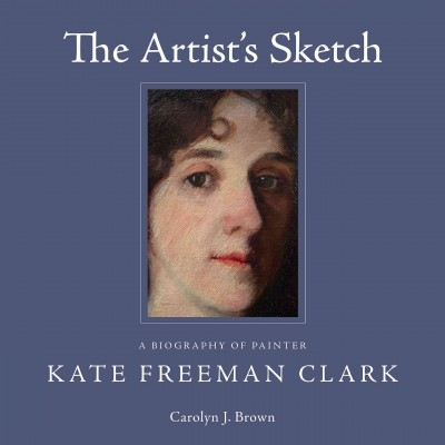 The Artist's Sketch: A Biography of Painter Kate Freeman Clark