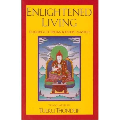 Enlightened Living: Teachings of Tibetan Buddhist Masters—Translated by Tulku Thondup