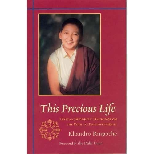 This Precious Life: Tibetan Buddhist Teachings on the Path To Enlightenment by Khandro Rinpoche