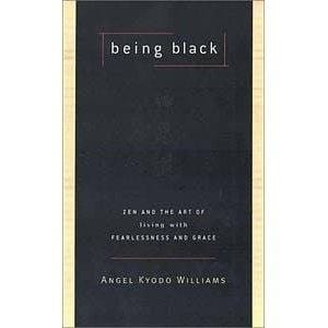 Being Black: Zen and the Art of Living with Fearlessness and Grace -- by Angel Kyodo Williams