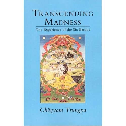 Transcending Madness: The Experience of the Six Bardos -- by Chogyam Trungpa