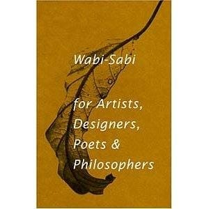 Wabi-Sabi for Artists, Designers, Poets & Philosophers -- by Leonard Koren