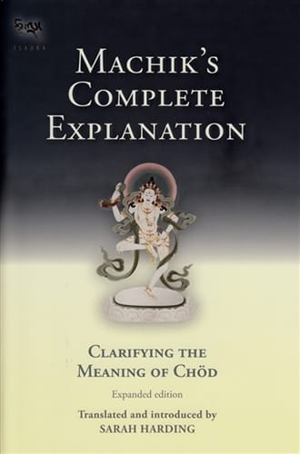 Machik's Complete Explanation: Clarifying the Meaning of Chöd – Translated and Edited by Sarah Harding