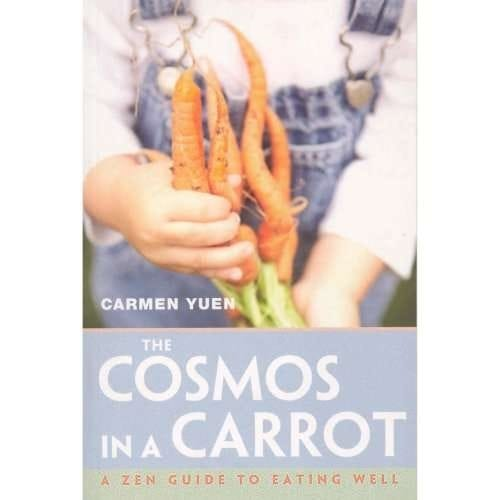 The Cosmos in a Carrot — A Zen Guide To Eating Well by Carmen Yuen