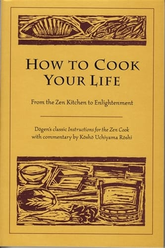 How to Cook Your Life <br>From the Zen Kitchen to Enlightenment <br>Dogen's classic <i>Instructions for the Zen Cook</i> with commentary by Kosho Uchiyama Roshi