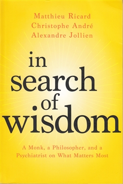 In Search of Wisdom: A Monk, a Philosopher, and a Psychiatrist on What Matters Most by Matthieu Ricard, Christophe Andre, and Anexandre Jollien