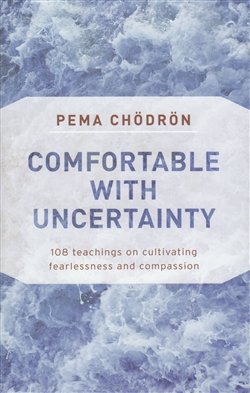 Comfortable with Uncertainty:  108 Teachings on Cultivating Fearlessness and Compassion By Pema Chodron