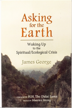 Asking for the Earth ~ Waking Up to the Spiritual/Ecological Crisis by James George