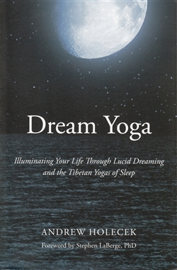 Dream Yoga - Illuminating Your Life Through Lucid Dreaming and the Tibetan Yogas of Sleep