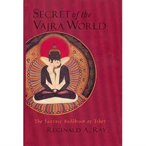 Secret of the Vajra World: The Tantric Buddhism of Tibet-- by Reginald A. Ray