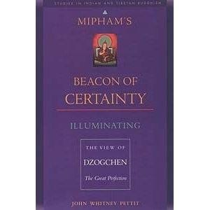 Mipham's Beacon of Certainty: Illuminating the View of Dzogchen, the Great Perfection -- by John Whitney Pettit