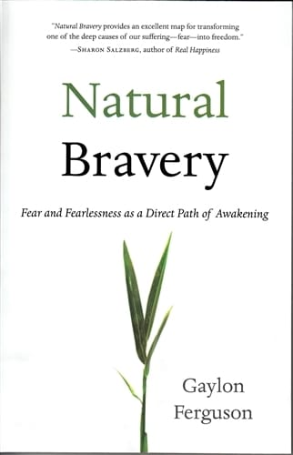 Natural Bravery <br>Fear and Fearlessness as a Direct Path of Awakening <br>by Gaylon Ferguson