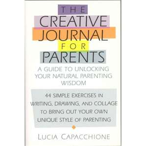 The Creative Journal for Parents: A Guide to Unlocking Your Natural Parenting Wisdom -- by Lucia Cappacchione