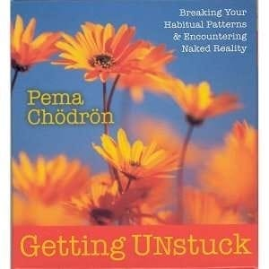 Getting Unstuck: Breaking Your Habitual Patterns & Encountering Naked Reality by Pema Chodron
