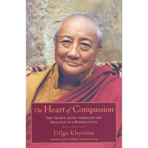 The Heart of Compassion: The 37 Verses on the Practice of a Bodhisattva: A Commentary by Dilgo Khyentse Rinpoche