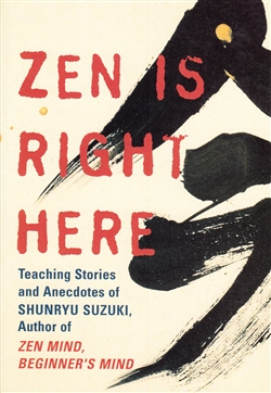 Zen Is Right Here: Teaching Stories and Anecdotes of Shunryu Suzuki, Author of Zen Mind, Beginner's Mind