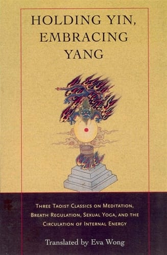 Holding Yin, Embracing Yang <br>Three Taoist Classics on Meditation, Breath Regulation, Sexual Yoga, and the Circulation of Internal Energy <br>Translated with and introduction by Eva Wong
