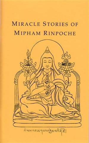 Miracle Stories of Mipham Rinpoche <br>by Khenchen Jigme Phuntsok Rinpoche <br>Translated by Ann Helm