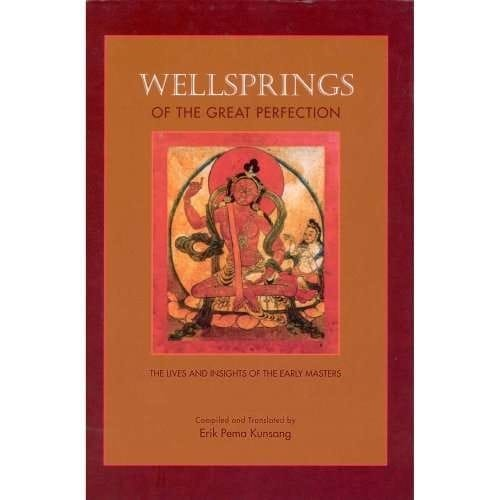 Wellsprings of the Great Perfection: The Lives and Insights of the Early Masters - Compiled and Translated by Erik Pema Kunsang