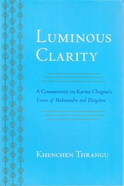 Luminous Clarity - A Commentary on Karma Chagme's Union of Mahamudra and Dzogchen by Khenchen Thrangu Rinpoche