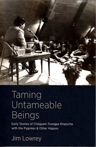 Taming Untameable Beings  <br>   Early Stories of Chogyam Trungpa Rinpoche with the Pygmies & Other Hippies <br>By Jim Lowrey