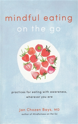 Mindful Eating on the Go - Practices for Eating with Awareness Wherever You Are by Jan Chozen Bays, MD