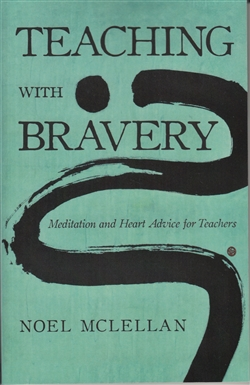Teaching with Bravery - Meditation and Heart Advice for Teachers - by Noel McLellan