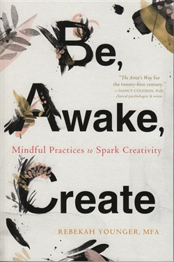 Be, Awake, Create: Mindful Practices to Spark Creativity by Rebekah Younger, MFA