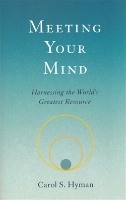 Meeting Your Mind ~ Harnessing the World's Greatest Resource ~ by Carol S. Hyman