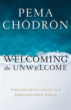 Welcoming the Unwelcome: Wholehearted Living in a Brokenhearted World by Pema Chödrön
