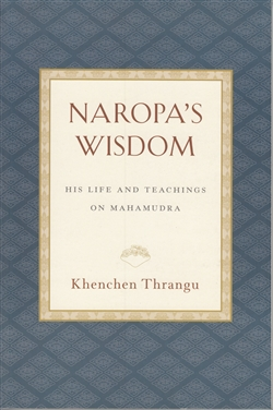 Naropa's Wisdom - His Life and Teachings on Mahamudra by Khenchen Thrangu Rinpoche