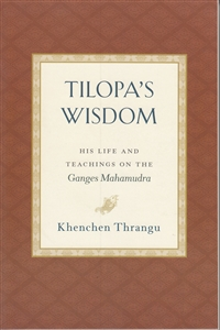 Tilopa's Wisdom - His Life and Teachings on the Ganges Mahamudra by Khenchen Thrangu Rinpoche